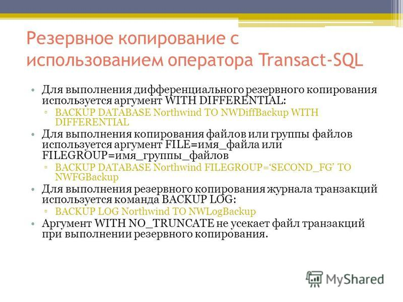 Резервное копирование с использованием оператора Transact-SQL Для выполнения дифференциального резервного копирования используется аргумент WITH DIFFERENTIAL: BACKUP DATABASE Northwind TO NWDiffBackup WITH DIFFERENTIAL Для выполнения копирования файл