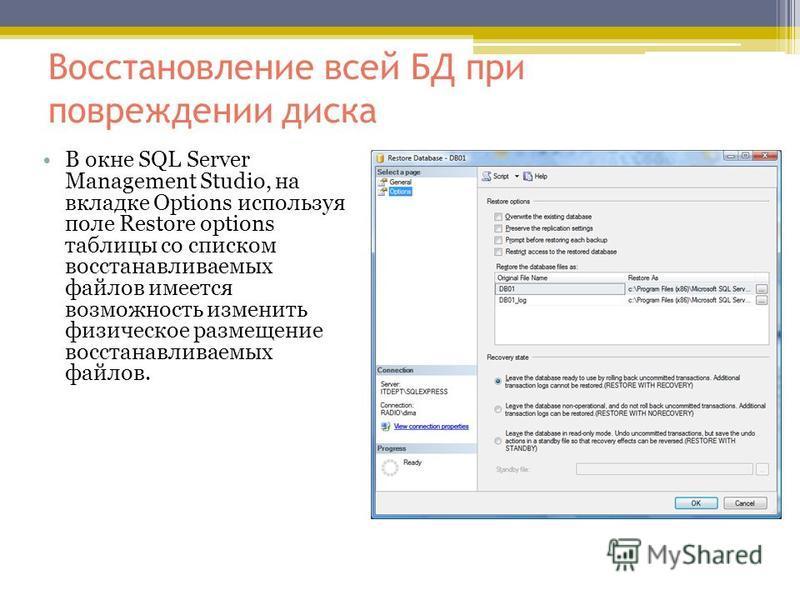 Восстановление всей БД при повреждении диска В окне SQL Server Management Studio, на вкладке Options используя поле Restore options таблицы со списком восстанавливаемых файлов имеется возможность изменить физическое размещение восстанавливаемых файло