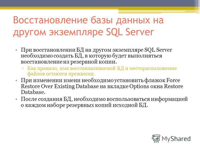 Восстановление базы данных на другом экземпляре SQL Server При восстановлении БД на другом экземпляре SQL Server необходимо создать БД, в которую будет выполняться восстановление из резервной копии. Как правило, имя восстанавливаемой БД и местораспол