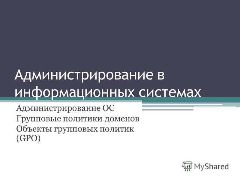 Администрирование в информационных системах Администрирование ОС Групповые политики доменов Объекты групповых политик (GPO)