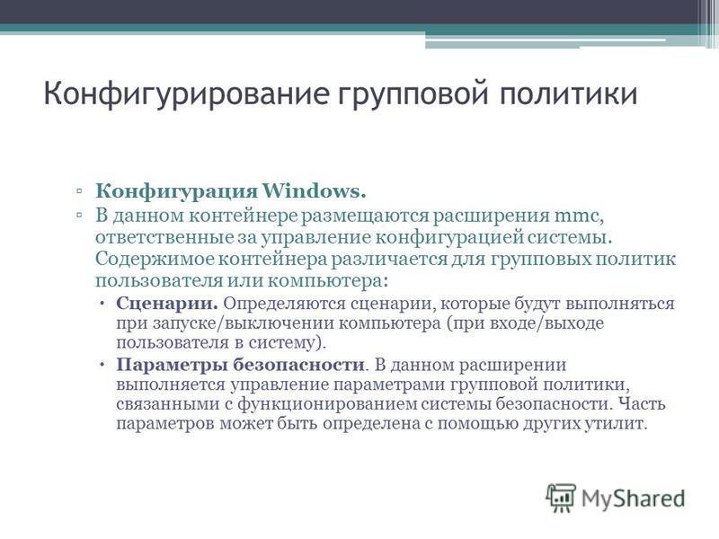 Конфигурирование групповой политики Конфигурация Windows. В данном контейнере размещаются расширения mmc, ответственные за управление конфигурацией системы. Содержимое контейнера различается для групповых политик пользователя или компьютера: Сценарии