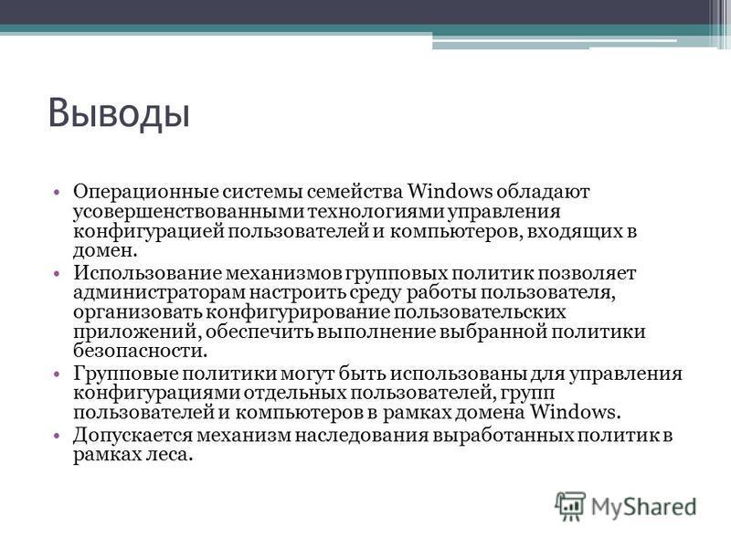 Выводы Операционные системы семейства Windows обладают усовершенствованными технологиями управления конфигурацией пользователей и компьютеров, входящих в домен. Использование механизмов групповых политик позволяет администраторам настроить среду рабо