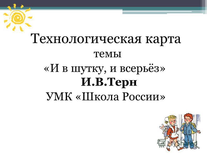 Технологическая карта темы «И в шутку, и всерьёз» И.В.Терн УМК «Школа России»