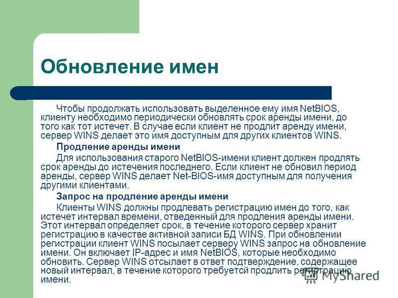 Обновление имен Чтобы продолжать использовать выделенное ему имя NetBIOS, клиенту необходимо периодически обновлять срок аренды имени, до того как тот истечет. В случае если клиент не продлит аренду имени, сервер WINS делает это имя доступным для дру