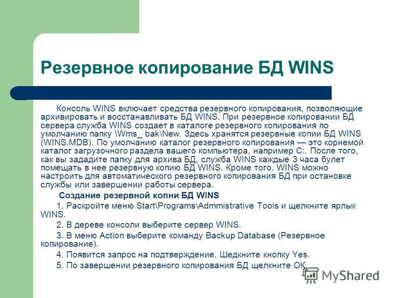 Резервное копирование БД WINS Консоль WINS включает средства резервного копирования, позволяющие архивировать и восстанавливать БД WINS. При резервное копировании БД сервера служба WINS создает в каталоге резервного копирования по умолчанию папку \Wm