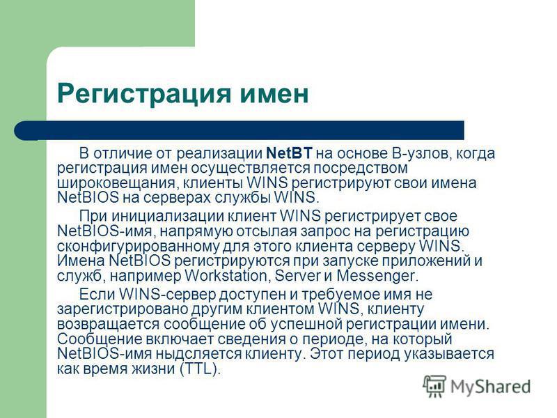 Регистрация имен В отличие от реализации NetBT на основе В-узлов, когда регистрация имен осуществляется посредством широковещания, клиенты WINS регистрируют свои имена NetBIOS на серверах службы WINS. При инициализации клиент WINS регистрирует свое N