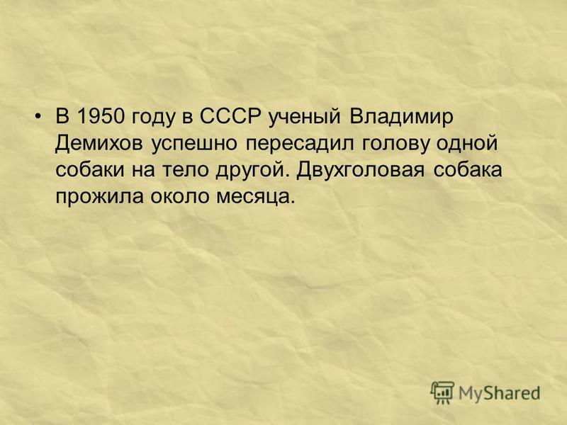 В 1950 году в СССР ученый Владимир Демихов успешно пересадил голову одной собаки на тело другой. Двухголовая собака прожила около месяца.