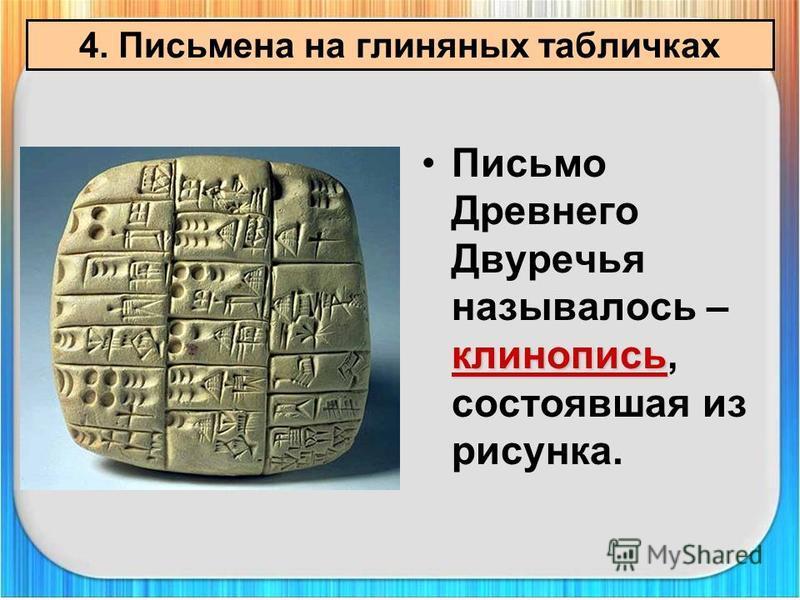 клинопись Письмо Древнего Двуречья называлось – клинопись, состоявшая из рисунка. 4. Письмена на глиняных табличках