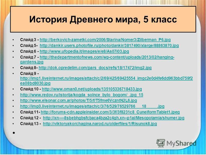 История Древнего мира, 5 класс Слайд 3 - http://berkovich-zametki.com/2006/Starina/Nomer3/Zilberman_P6.jpghttp://berkovich-zametki.com/2006/Starina/Nomer3/Zilberman_P6. jpg Слайд 5- http://dankir.users.photofile.ru/photo/dankir/3817490/xlarge/8886387