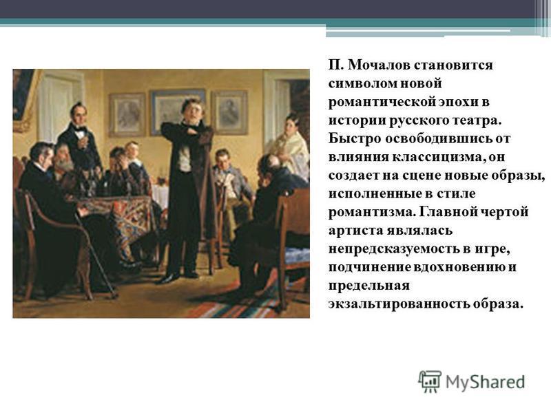 П. Мочалов становится символом новой романтической эпохи в истории русского театра. Быстро освободившись от влияния классицизма, он создает на сцене новые образы, исполненные в стиле романтизма. Главной чертой артиста являлась непредсказуемость в игр