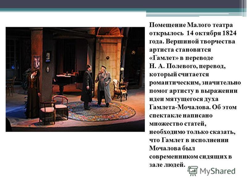 Помещение Малого театра открылось 14 октября 1824 года. Вершиной творчества артиста становится «Гамлет» в переводе Н. А. Полевого, перевод, который считается романтическим, значительно помог артисту в выражении идеи мятущегося духа Гамлета-Мочалова.