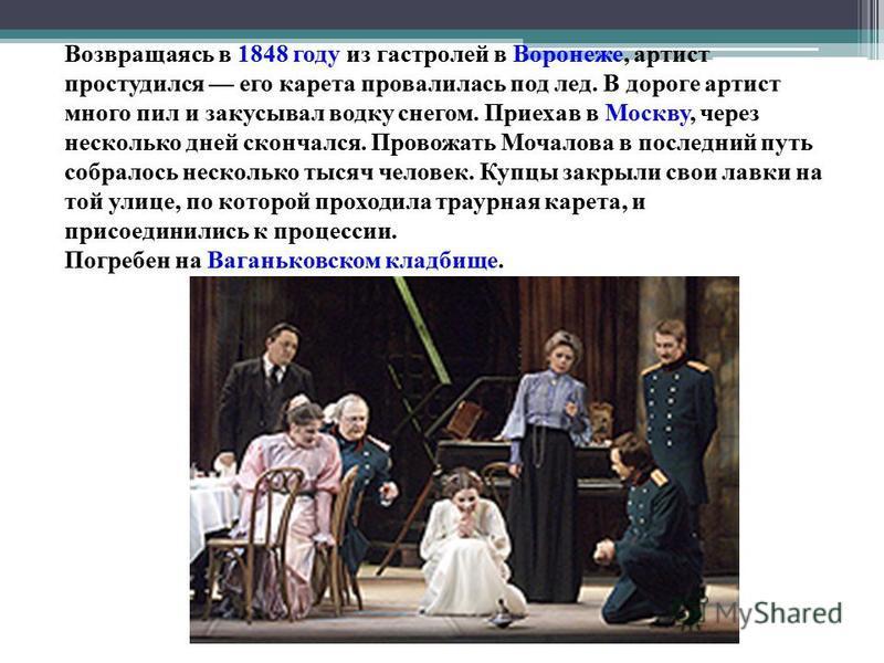 Возвращаясь в 1848 году из гастролей в Воронеже, артист простудился его карета провалилась под лед. В дороге артист много пил и закусывал водку снегом. Приехав в Москву, через несколько дней скончался. Провожать Мочалова в последний путь собралось не
