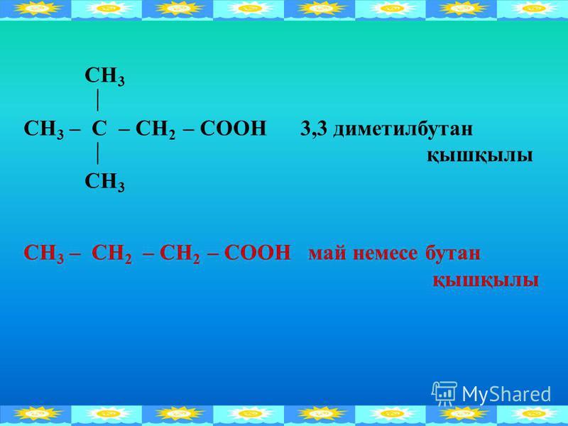 СН 3 СН 3 – С – СН 2 – СООН 3,3 диметилбутан қышқылы СН 3 СН 3 – СН 2 – СН 2 – СООН май немесе бутан қышқылы