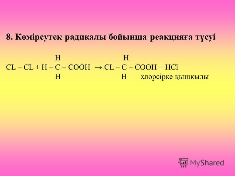 8. Көмірсутек радикалы бойынша реакцияға түсуі H H CL – CL + H – C – COOH CL – C – COOH + HCl H H хлорсірке қышқылы