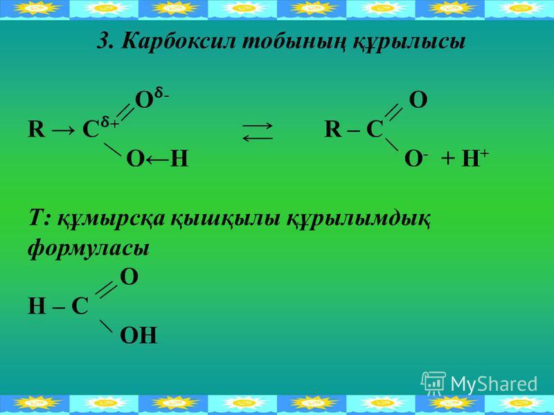 3. Карбоксил тобының құрылысы О - O R C + R – C ОН O - + H + Т: құмырсқа қышқылы құрылымдық формуласы О Н – С ОН