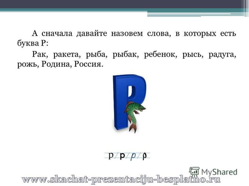 А сначала давайте назовем слова, в которых есть буква Р: Рак, ракета, рыба, рыбак, ребенок, рысь, радуга, рожь, Родина, Россия.