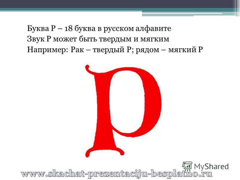 Буква Р – 18 буква в русском алфавите Звук Р может быть твердым и мягким Например: Рак – твердый Р; рядом – мягкий Р