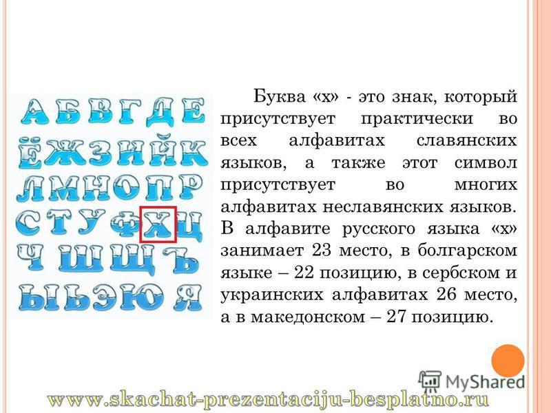 Буква «х» - это знак, который присутствует практически во всех алфавитах славянских языков, а также этот символ присутствует во многих алфавитах неславянских языков. В алфавите русского языка «х» занимает 23 место, в болгарском языке – 22 позицию, в