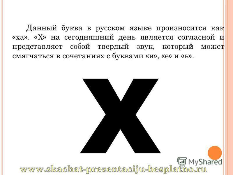 Данный буква в русском языке произносится как «ха». «Х» на сегодняшний день является согласной и представляет собой твердый звук, который может смягчаться в сочетаниях с буквами «и», «е» и «ь».