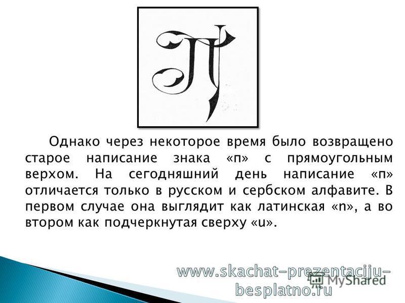 Однако через некоторое время было возвращено старое написание знака «п» с прямоугольным верхом. На сегодняшний день написание «п» отличается только в русском и сербском алфавите. В первом случае она выглядит как латинская «n», а во втором как подчерк