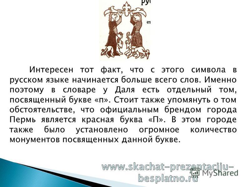 Интересен тот факт, что с этого символа в русском языке начинается больше всего слов. Именно поэтому в словаре у Даля есть отдельный том, посвященный букве «п». Стоит также упомянуть о том обстоятельстве, что официальным брендом города Пермь является
