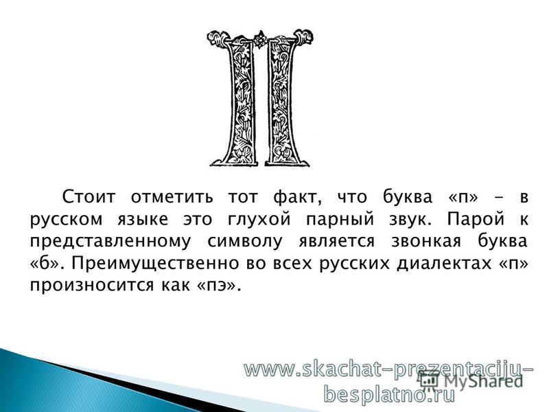 Стоит отметить тот факт, что буква «п» - в русском языке это глухой парный звук. Парой к представленному символу является звонкая буква «б». Преимущественно во всех русских диалектах «п» произносится как «пэ».