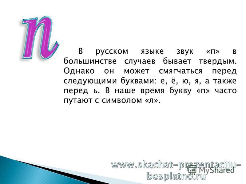 В русском языке звук «п» в большинстве случаев бывает твердым. Однако он может смягчаться перед следующими буквами: е, ё, ю, я, а также перед ь. В наше время букву «п» часто путают с символом «л».
