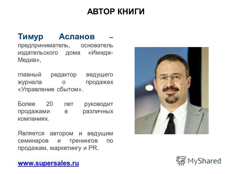 Тимур Асланов – предприниматель, основатель издательского дома «Имидж- Медиа», главный редактор ведущего журнала о продажах «Управление сбытом». Более 20 лет руководит продажами в различных компаниях. Является автором и ведущим семинаров и тренингов
