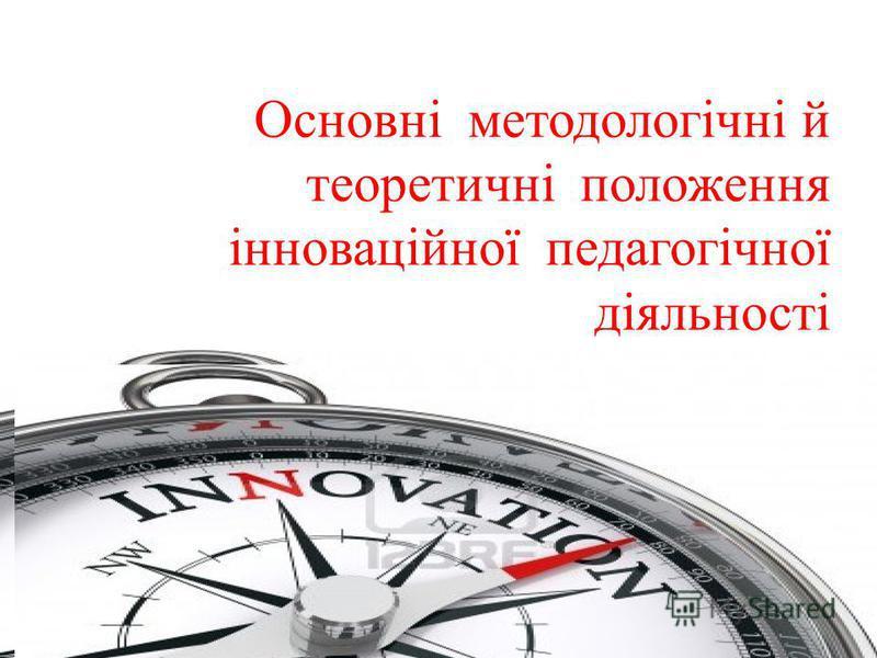 Основні методологічні й теоретичні положення інноваційної педагогічної діяльності