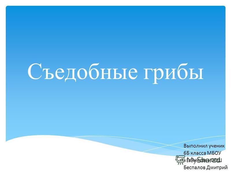 Съедобные грибы Выполнил ученик 6Б класса МБОУ «Гайнксая» СОШ Беспалов Дмитрий