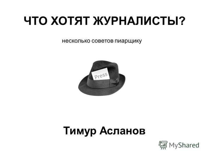 ЧТО ХОТЯТ ЖУРНАЛИСТЫ? несколько советов пиарщику Тимур Асланов