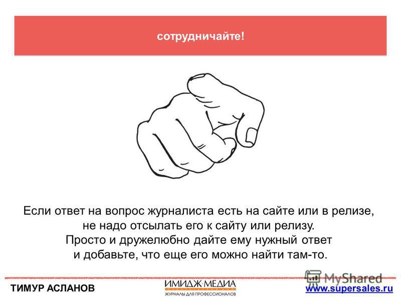 ТИМУР АСЛАНОВwww.supersales.ru сотрудничайте! Если ответ на вопрос журналиста есть на сайте или в релизе, не надо отсылать его к сайту или релизу. Просто и дружелюбно дайте ему нужный ответ и добавьте, что еще его можно найти там-то.