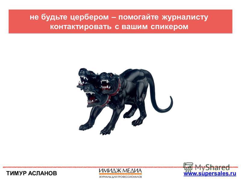ТИМУР АСЛАНОВwww.supersales.ru не будьте цербером – помогайте журналисту контактировать с вашим спикером