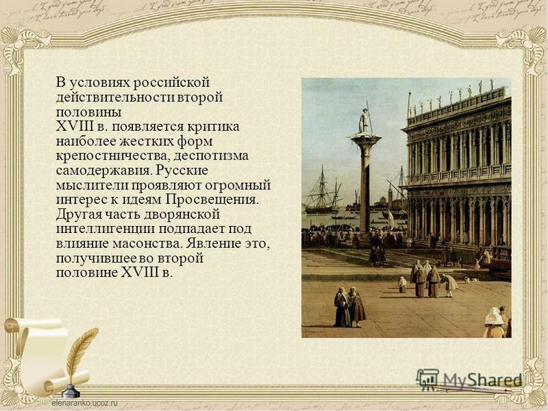 В условиях российской действительности второй половины XVIII в. появляется критика наиболее жестких форм крепостничества, деспотизма самодержавия. Русские мыслители проявляют огромный интерес к идеям Просвещения. Другая часть дворянской интеллигенции