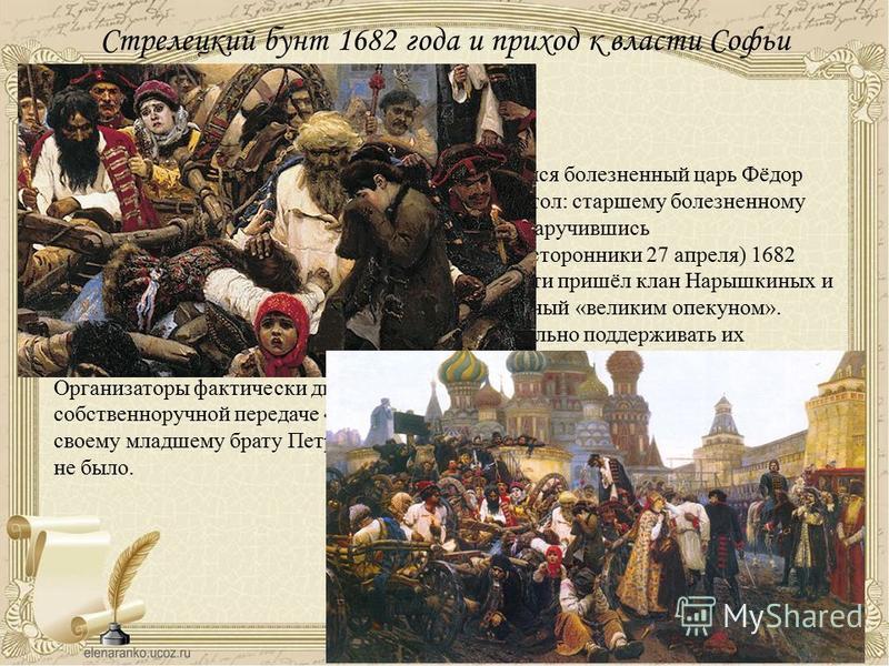 Стрелецкий бунт 1682 года и приход к власти Софьи Алексеевны 27 апреля 1682 года после 6 лет правления скончался болезненный царь Фёдор Алексеевич. Встал вопрос, кому наследовать престол: старшему болезненному Ивану согласно обычаю или малолетнему Пе