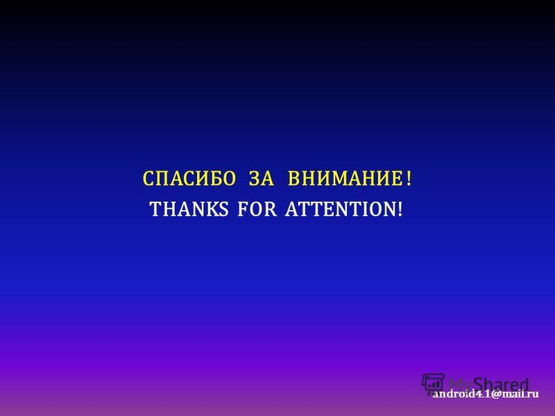 СПАСИБО ЗА ВНИМАНИЕ ! android4.1@mail.ru THANKS FOR ATTENTION!