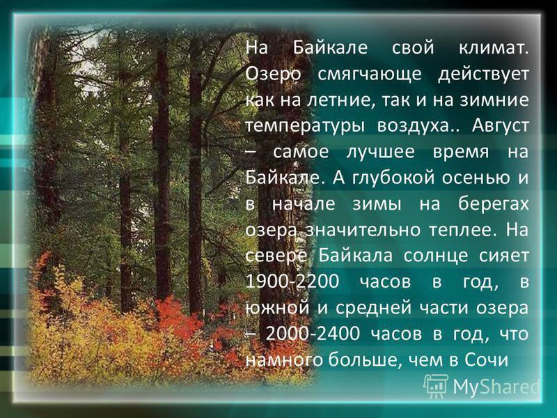 На Байкале свой климат. Озеро смягчающе действует как на летние, так и на зимние температуры воздуха.. Август – самое лучшее время на Байкале. А глубокой осенью и в начале зимы на берегах озера значительно теплее. На севере Байкала солнце сияет 1900-