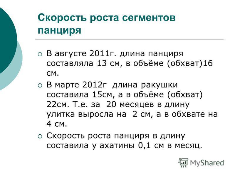 Скорость роста сегментов панциря В августе 2011 г. длина панциря составляла 13 см, в объёме (обхват)16 см. В марте 2012 г длина ракушки составила 15 см, а в объёме (обхват) 22 см. Т.е. за 20 месяцев в длину улитка выросла на 2 см, а в обхвате на 4 см