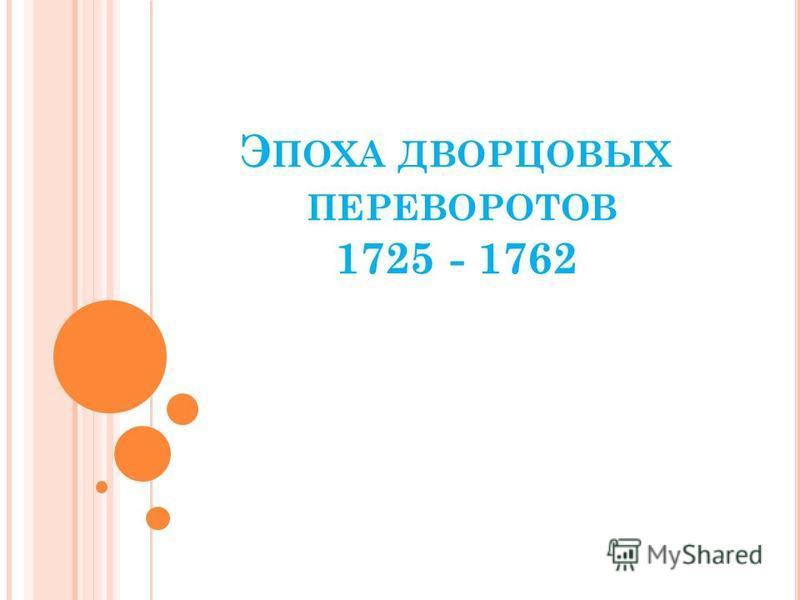 Э ПОХА ДВОРЦОВЫХ ПЕРЕВОРОТОВ 1725 - 1762
