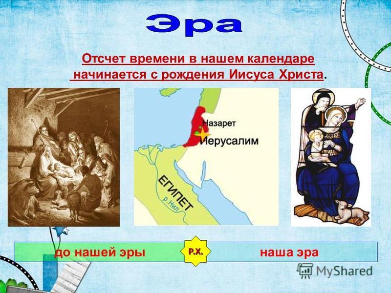 Отсчет времени в нашем календаре начинается с рождения Иисуса Христа. до нашей эры наша эра Р.Х.