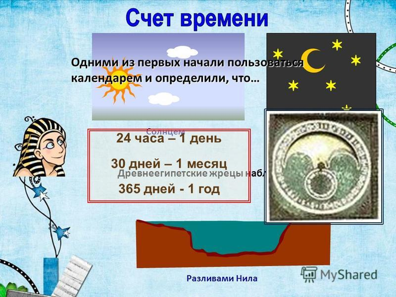 Древнеегипетские жрецы наблюдая за: Разливами Нила Солнцем Звездами Одними из первых начали пользоваться календарем и определили, что… 24 часа – 1 день 30 дней – 1 месяц 365 дней - 1 год