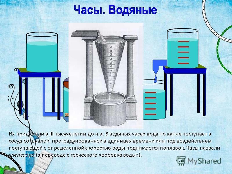 Их придумали в III тысячелетии до н.э. В водяных часах вода по капле поступает в сосуд со шкалой, проградуированной в единицах времени или под воздействием поступающей с определенной скоростью воды поднимается поплавок. Часы назвали клепсидра (в пере