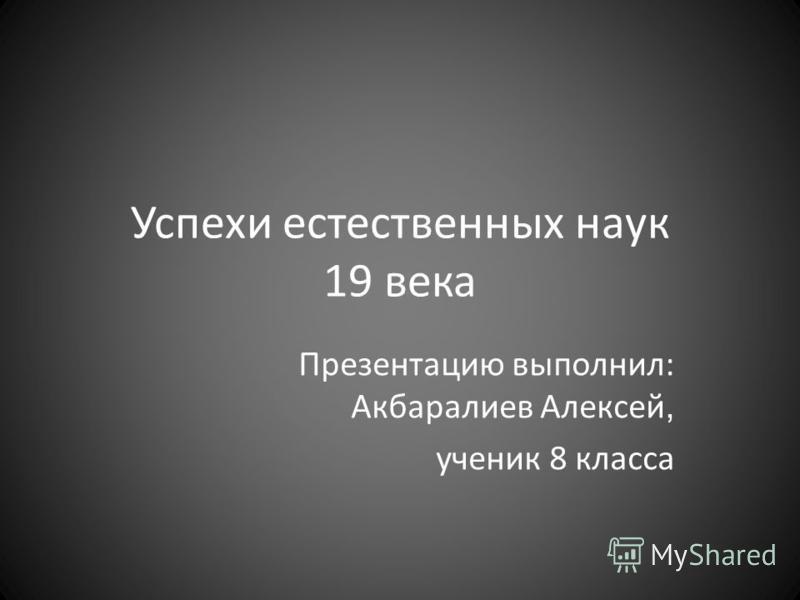 Успехи естественных наук 19 века Презентацию выполнил: Акбаралиев Алексей, ученик 8 класса