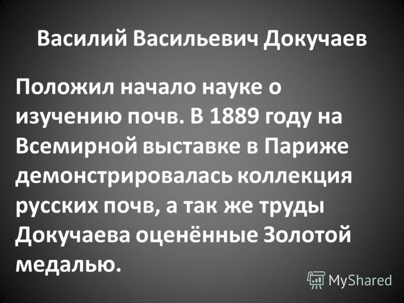 Положил начало науке о изучению почв. В 1889 году на Всемирной выставке в Париже демонстрировалась коллекция русских почв, а так же труды Докучаева оценённые Золотой медалью.