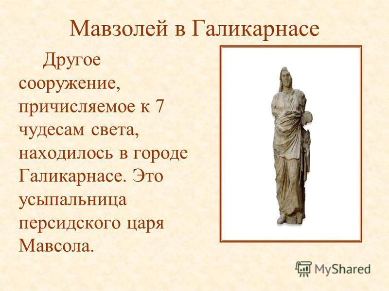 Мавзолей в Галикарнасе Другое сооружение, причисляемое к 7 чудесам света, находилось в городе Галикарнасе. Это усыпальница персидского царя Мавсола.