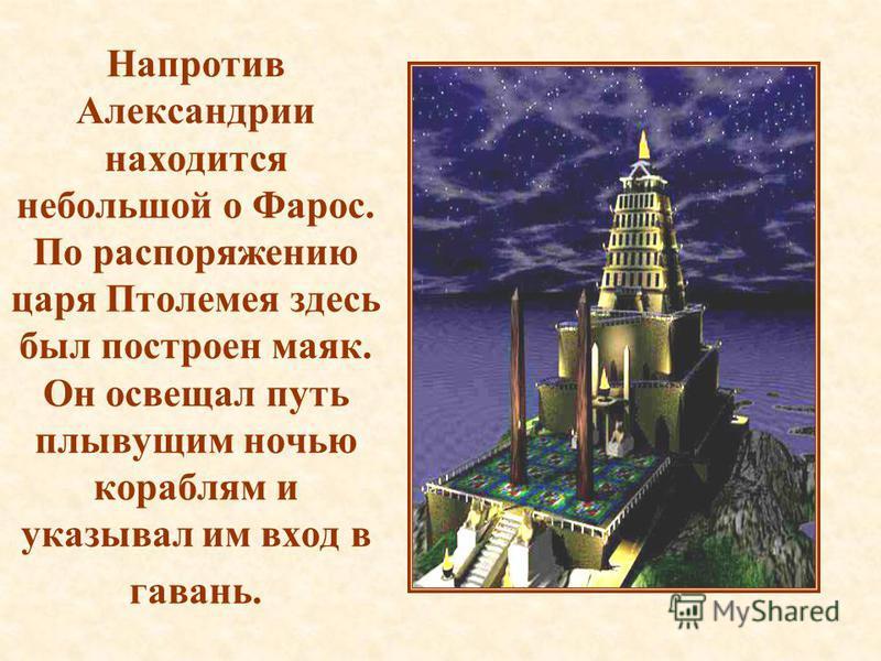 Напротив Александрии находится небольшой о Фарос. По распоряжению царя Птолемея здесь был построен маяк. Он освещал путь плывущим ночью кораблям и указывал им вход в гавань.