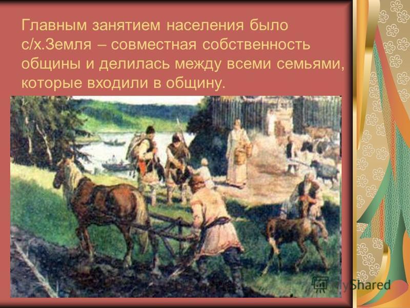 Главным занятием населения было с/х.Земля – совместная собственность общины и делилась между всеми семьями, которые входили в общину.