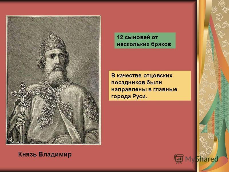 Князь Владимир 12 сыновей от нескольких браков В качестве отцовских посадников были направлены в главные города Руси.