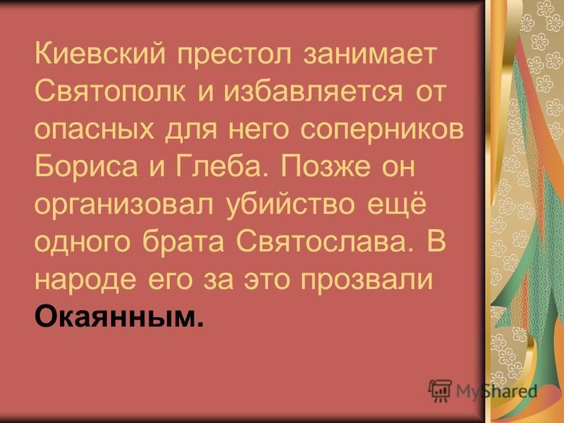 Киевский престол занимает Святополк и избавляется от опасных для него соперников Бориса и Глеба. Позже он организовал убийство ещё одного брата Святослава. В народе его за это прозвали Окаянным.