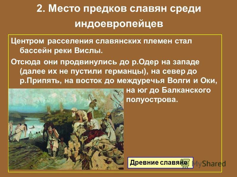 2. Место предков славян среди индоевропейцев Центром расселения славянских племен стал бассейн реки Вислы. Отсюда они продвинулись до р.Одер на западе (далее их не пустили германцы), на север до р.Припять, на восток до междуречья Волги и Оки, на юг д